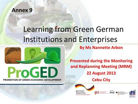 Annex 9 Learning from Green German Institutions and Enterprises By Ms Nannette Arbon Presented during the Monitoring and Replanning Meeting (MRM) 22 August.