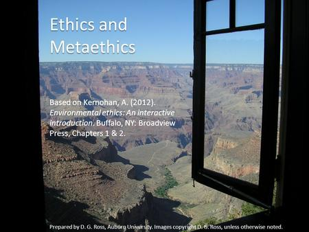 Ethics and Metaethics Based on Kernohan, A. (2012). Environmental ethics: An interactive introduction. Buffalo, NY: Broadview Press, Chapters 1 & 2. Prepared.