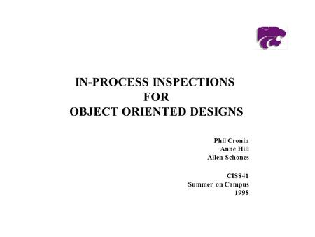 Phil Cronin Anne Hill Allen Schones CIS841 Summer on Campus 1998 IN-PROCESS INSPECTIONS FOR OBJECT ORIENTED DESIGNS.