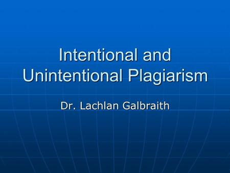 Intentional and Unintentional Plagiarism Dr. Lachlan Galbraith.