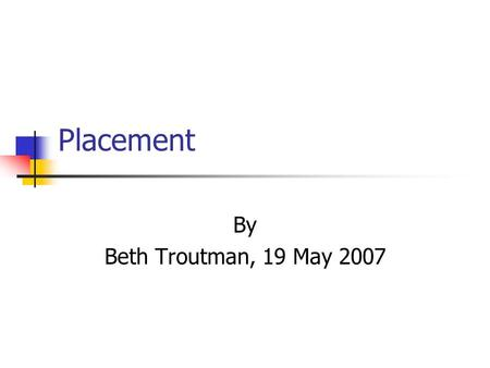 Placement By Beth Troutman, 19 May 2007. What does placement mean? Placement refers to the educational setting in which the goals and objectives for your.