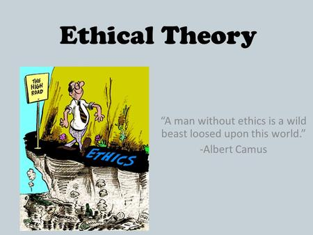 "Ethical Theory ""A man without ethics is a wild beast loosed upon this world."" -Albert Camus."