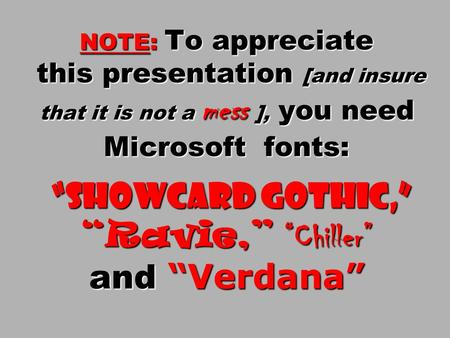"NOTE: To appreciate this presentation [and insure that it is not a mess ], <strong>you</strong> need Microsoft fonts: ""Showcard Gothic,"" ""Ravie,"" ""Chiller"" and ""Verdana"""