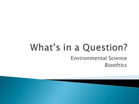 Environmental Science Bioethics.  1. Should there be limits to how much people modify the natural world using technology?  2. Should all students be.