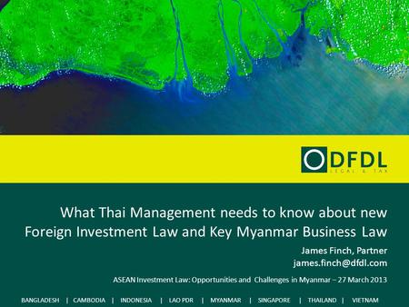 What Thai Management needs to know about new Foreign Investment Law and Key Myanmar Business Law James Finch, Partner james.finch@dfdl.com ASEAN Investment.