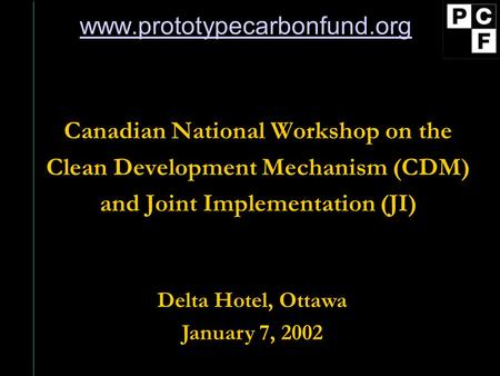 Www.prototypecarbonfund.org Canadian National Workshop on the Clean Development Mechanism (CDM) and Joint Implementation (JI) Delta Hotel, Ottawa January.