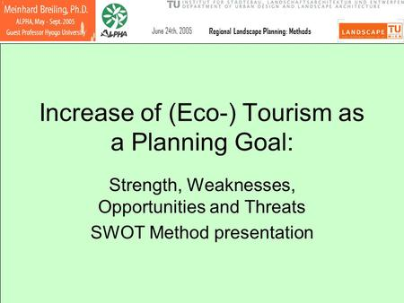 June 24th, 2005 Regional Landscape Planning: Methods Increase of (Eco-) Tourism as a Planning Goal: Strength, Weaknesses, Opportunities and Threats SWOT.