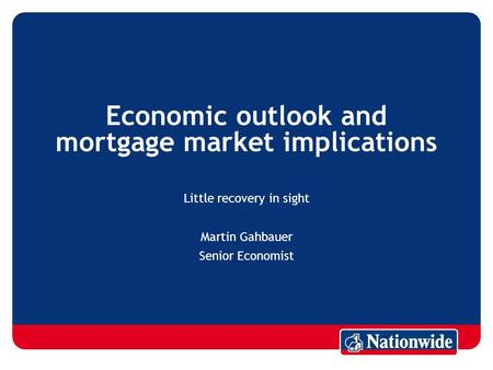 Economic outlook and mortgage market implications Little recovery in sight Martin Gahbauer Senior Economist.
