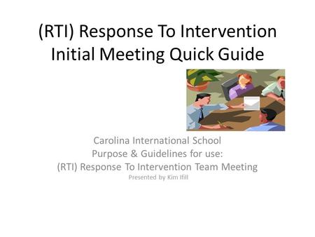 (RTI) Response To Intervention Initial Meeting Quick Guide Carolina International School Purpose & Guidelines for use: (RTI) Response To Intervention Team.