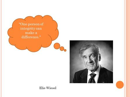 One person of integrity can make a difference. Elie Wiesel.