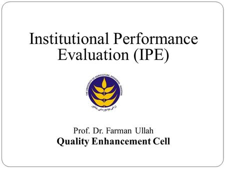 Institutional Performance Evaluation (IPE) Prof. Dr. Farman Ullah Quality Enhancement Cell.