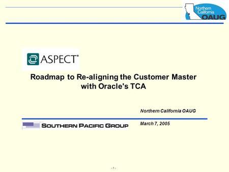 - 1 - Roadmap to Re-aligning the Customer Master with Oracle's TCA Northern California OAUG March 7, 2005.