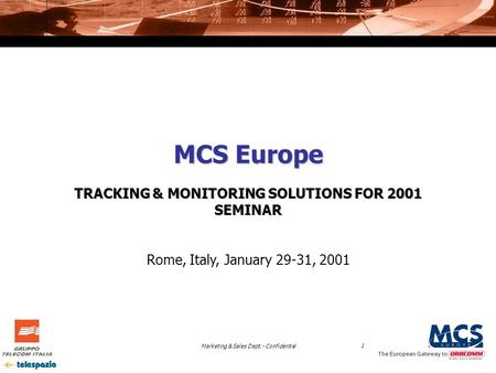 Marketing & Sales Dept. - Confidential1 The European Gateway to MCS Europe TRACKING & MONITORING SOLUTIONS FOR 2001 SEMINAR Rome, Italy, January 29-31,