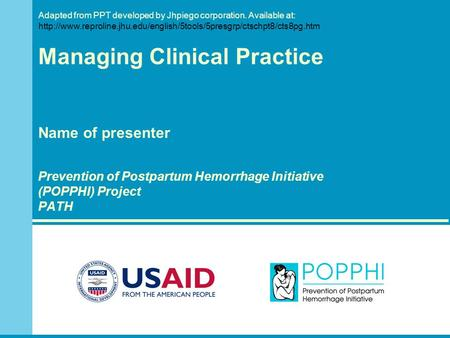Managing Clinical Practice Name of presenter Prevention of Postpartum Hemorrhage Initiative (POPPHI) Project PATH Adapted from PPT developed by Jhpiego.