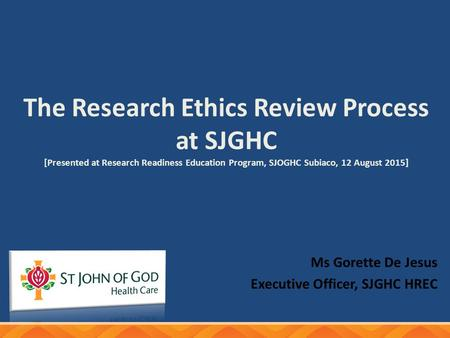 The Research Ethics Review Process at SJGHC [Presented at Research Readiness Education Program, SJOGHC Subiaco, 12 August 2015] Ms Gorette De Jesus Executive.