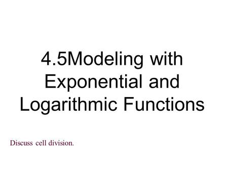4.5Modeling with Exponential and Logarithmic Functions Discuss cell division.