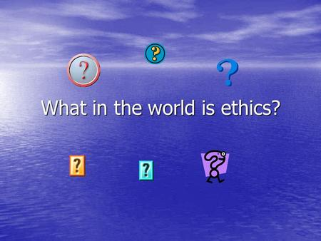 What in the world is ethics?