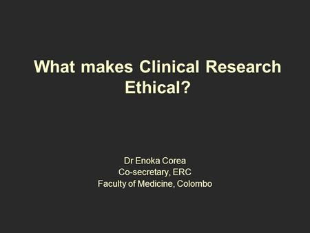 What makes Clinical Research Ethical? Dr Enoka Corea Co-secretary, ERC Faculty of Medicine, Colombo.