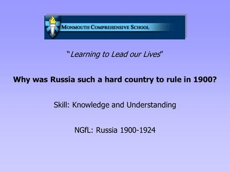 """Learning to Lead our Lives"" Why was Russia such a hard country to rule in 1900? Skill: Knowledge and Understanding NGfL: Russia 1900-1924."