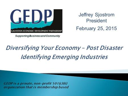 Diversifying Your Economy – Post Disaster Identifying Emerging Industries GEDP is a private, non-profit 501(c)(6) organization that is membership based.