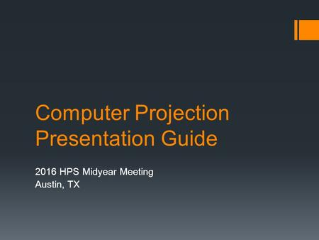 Computer Projection Presentation Guide 2016 HPS Midyear Meeting Austin, TX.
