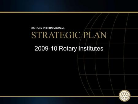 1 2009-10 Rotary Institutes STRATEGIC PLAN ROTARY INTERNATIONAL.