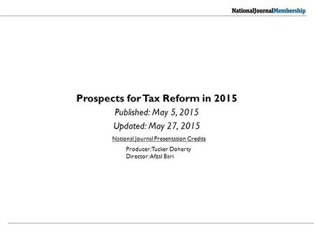 Prospects for Tax Reform in 2015 Published: May 5, 2015 Updated: May 27, 2015 National Journal Presentation Credits Producer: Tucker Doherty Director: