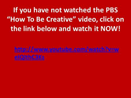 "If you have not watched the PBS ""How To Be Creative"" video, click on the link below and watch it NOW!  eIQIthC3Ks."