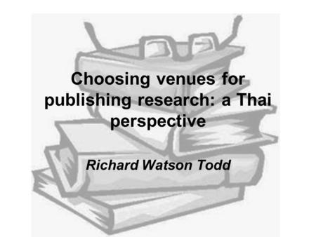 Choosing venues for publishing research: a Thai perspective Richard Watson Todd.