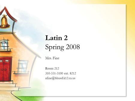 Latin 2 Spring 2008 Mrs. Fine Room 212 310-551-5100 ext. 8212