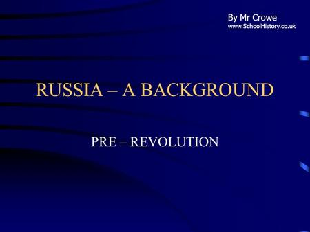 RUSSIA – A BACKGROUND PRE – REVOLUTION By Mr Crowe www.SchoolHistory.co.uk.