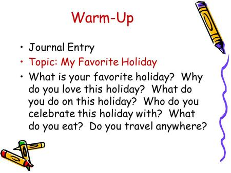 Warm-Up Journal Entry Topic: My Favorite Holiday What is your favorite holiday? Why do you love this holiday? What do you do on this holiday? Who do you.