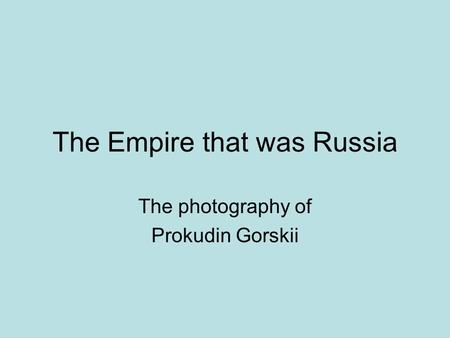 The Empire that was Russia The photography of Prokudin Gorskii.
