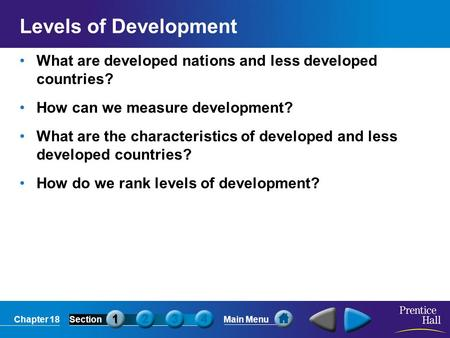 Chapter 18SectionMain Menu Levels of Development What are developed nations and less developed countries? How can we measure development? What are the.