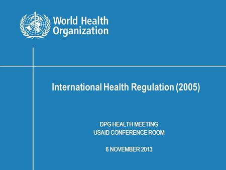DPG HEALTH MEETING USAID CONFERENCE ROOM 6 NOVEMBER 2013 International Health Regulation (2005)