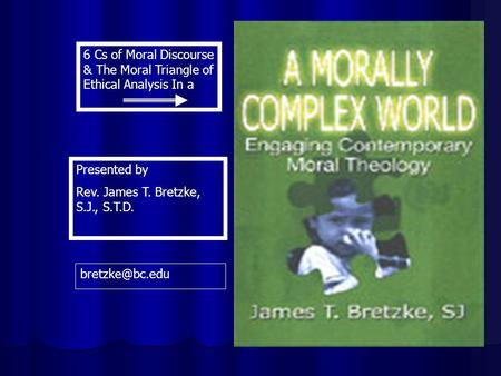 6 Cs of Moral Discourse & The Moral Triangle of Ethical Analysis In a Presented by Rev. James T. Bretzke, S.J., S.T.D.
