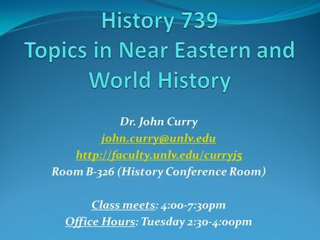 Dr. John Curry  Room B-326 (History Conference Room) Class meets: 4:00-7:30pm Office Hours: Tuesday.