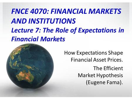 FNCE 4070: FINANCIAL MARKETS AND INSTITUTIONS Lecture 7: The Role of Expectations in Financial Markets How Expectations Shape Financial Asset Prices.