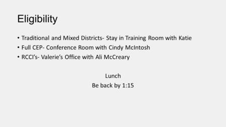 Eligibility Traditional and Mixed Districts- Stay in Training Room with Katie Full CEP- Conference Room with Cindy McIntosh RCCI's- Valerie's Office with.