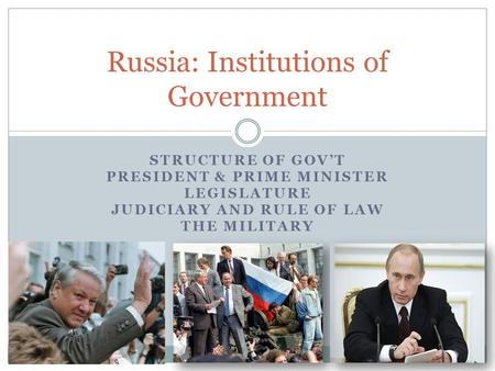 STRUCTURE OF GOV'T PRESIDENT & PRIME MINISTER LEGISLATURE JUDICIARY AND RULE OF LAW THE MILITARY Russia: Institutions of Government.
