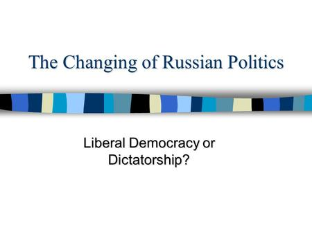 The Changing of Russian Politics Liberal Democracy or Dictatorship?