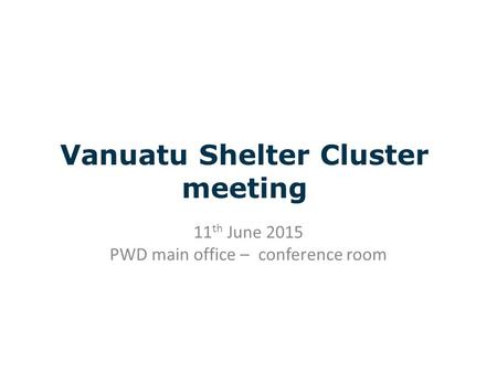 Vanuatu Shelter Cluster meeting 11 th June 2015 PWD main office – conference room.