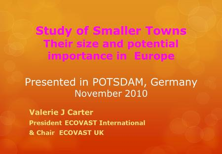 Study of Smaller Towns Their size and potential importance in Europe Presented in POTSDAM, Germany November 2010 Valerie J Carter President ECOVAST International.