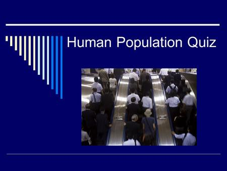 Human Population Quiz. Population Quiz 1. What is the current world population? 2. What is the current U.S. population? 3. What is the average number.