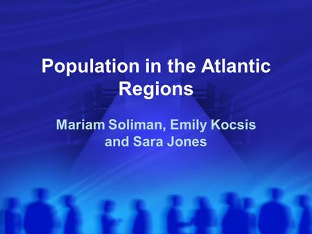 Population in the Atlantic Regions Mariam Soliman, Emily Kocsis and Sara Jones.