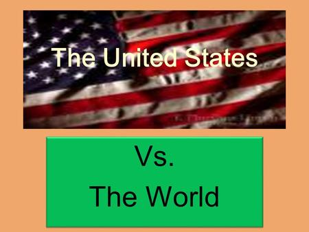 The United States Vs. The World Vs. The World. Life, liberty and the pursuit of happiness……..