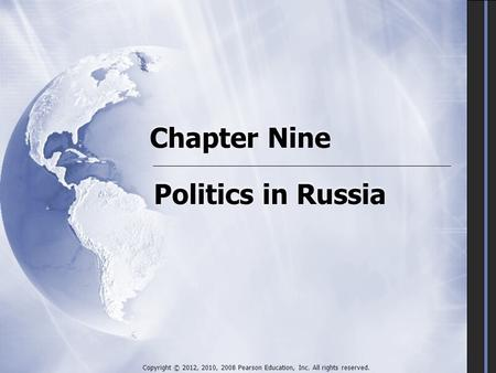 Chapter Nine Politics in Russia Copyright © 2012, 2010, 2008 Pearson Education, Inc. All rights reserved.