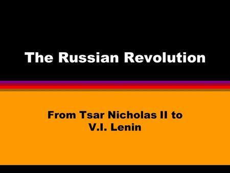 The Russian Revolution From Tsar Nicholas II to V.I. Lenin.