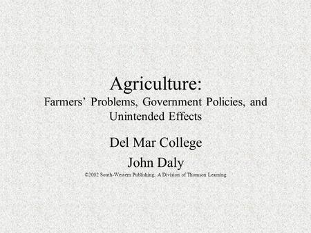 Agriculture: Farmers' Problems, Government Policies, and Unintended Effects Del Mar College John Daly ©2002 South-Western Publishing, A Division of Thomson.