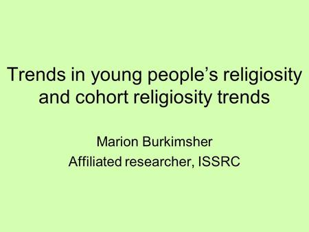 Trends in young people's religiosity and cohort religiosity trends Marion Burkimsher Affiliated researcher, ISSRC.